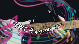 今年こそギターの練習を!