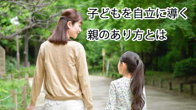子どもを自立に導く親のあり方とは